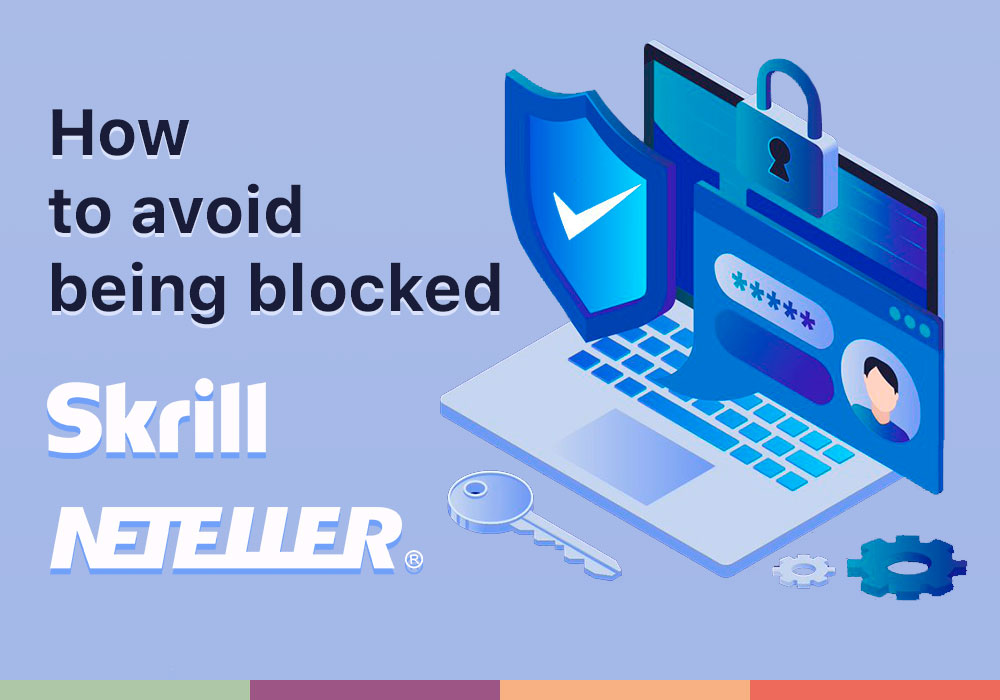 How to avoid being blocked at Skrill and NETELLER?
